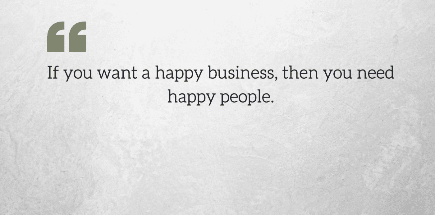 Quote Graphic: f you want a happy business, then you need happy people.