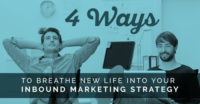 Four Ways to Breathe New Life into Your Inbound Marketing Strategy